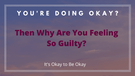 the guilt of being okay