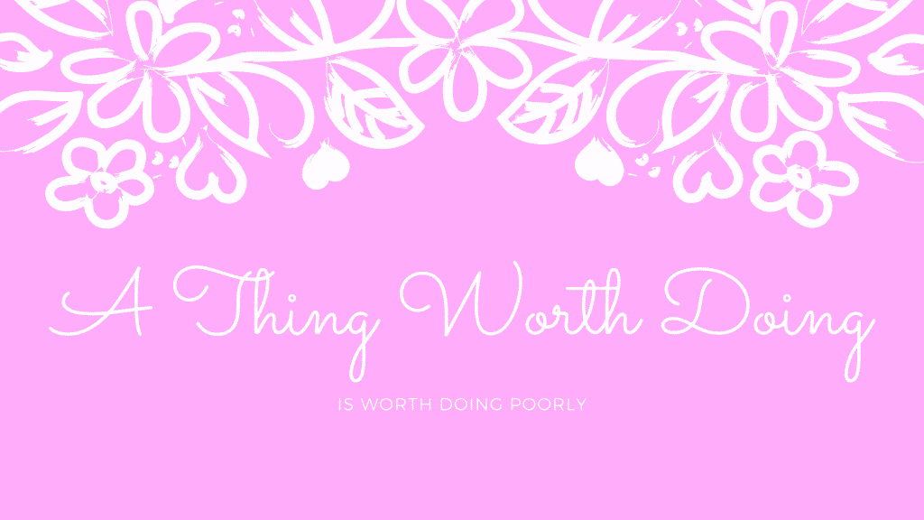 anything worth doing is worth doing poorly